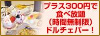プラス300円で食べ放題(時間無制限)ドルチェバー!